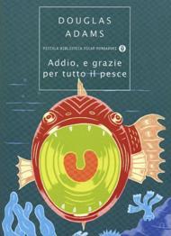 Addio, e grazie per tutto il pesce / Douglas Adams