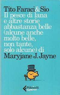 Il pesce di lana e altre storie abbastanza belle (alcune anche molto belle, non tante, solo alcune) di Maryjane J. Jayne / Tito Faraci & Sio