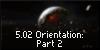5.02 Orientation: Part 2